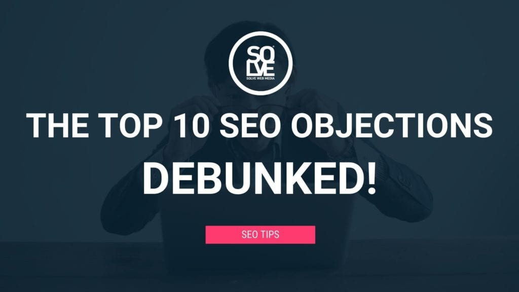 The Top 10 SEO Objections - DEBUNKED 7