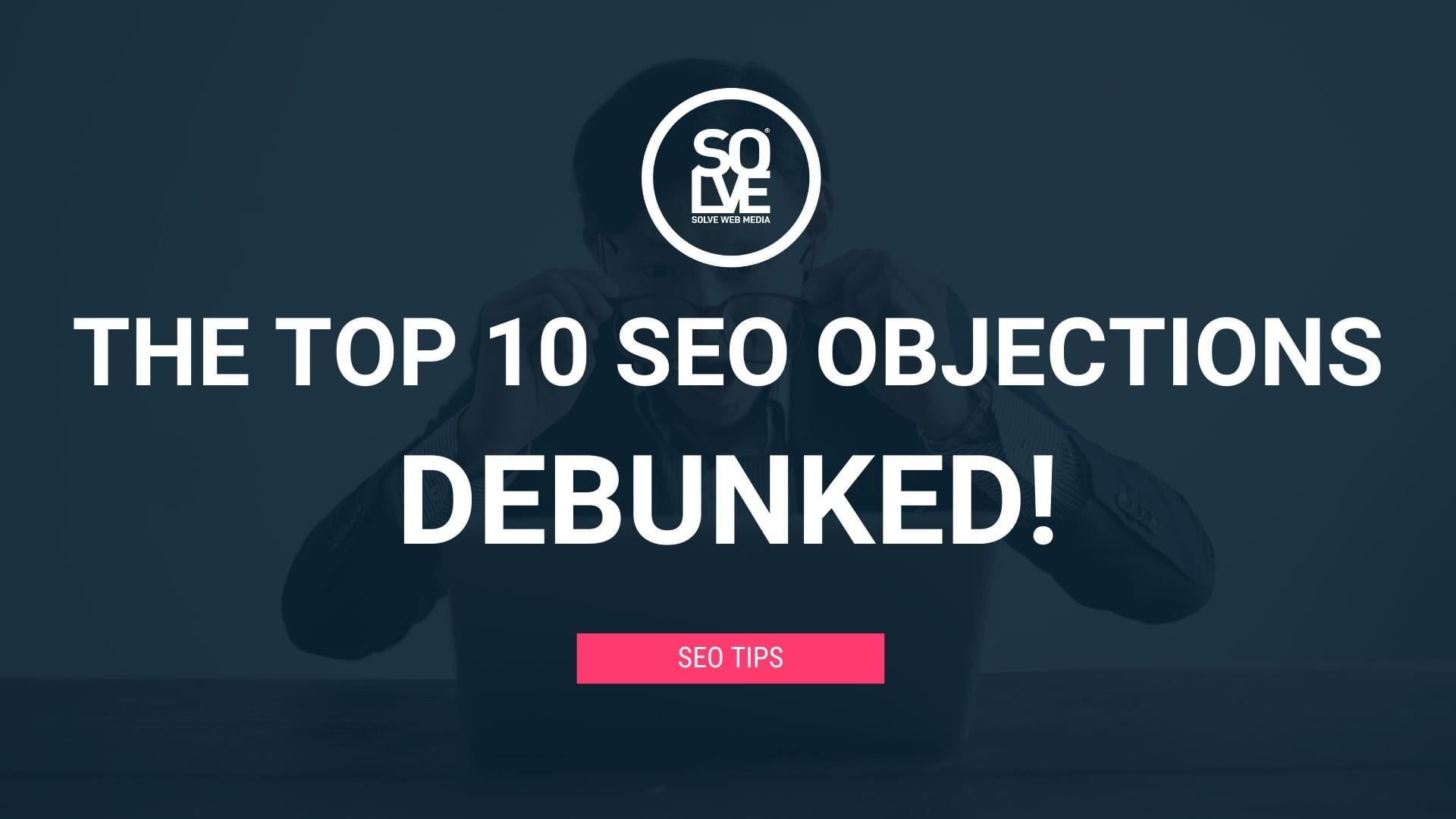 The Top 10 SEO Objections - DEBUNKED 1