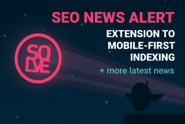 SEO News Alert: Extension to Mobile-First Indexing & More 2