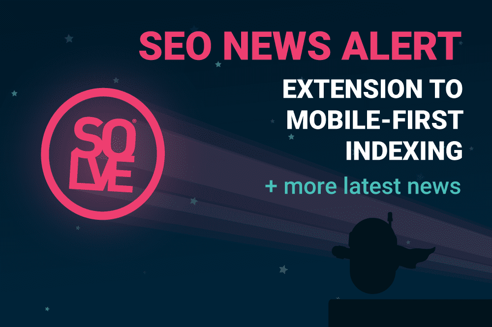 SEO News Alert: Extension to Mobile-First Indexing & More 1