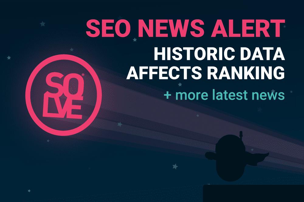 SEO News Alert: Historic Data Affects Ranking & More 14